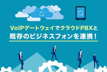 VoIPゲートウェイでクラウドPBXと既存のビジネスフォンを連携!